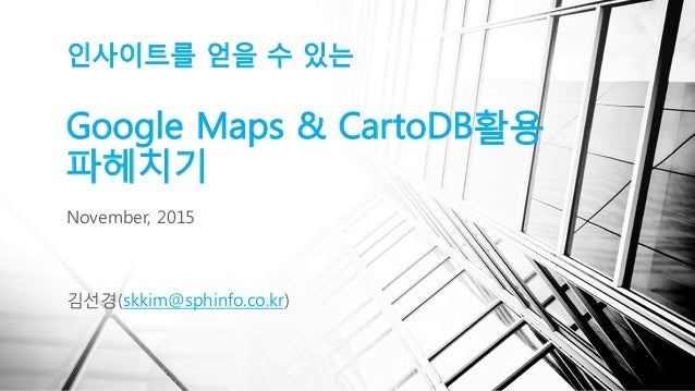 인사이트를 얻을 수 있는 Google Maps & CartoDB활용 파헤치기 김선경(skkim@sphinfo.co.kr) November, 2015