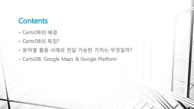 Contents • CartoDB의 배경 • CartoDB의 특징? • 분야별 활용 사례와 전달 가능한 가치는 무엇일까? • CartoDB, Google Maps & Google Platform