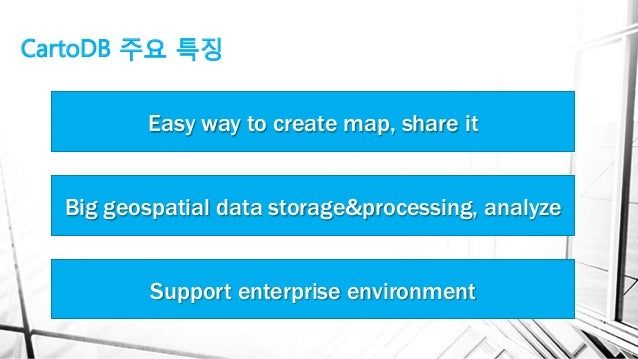CartoDB 주요 특징 Big geospatial data storage&processing, analyze Support enterprise environment Easy way to create map, share...