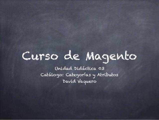 Curso de Magento Unidad Didáctica 03 Catálogo: Categorías y Atributos David Vaquero