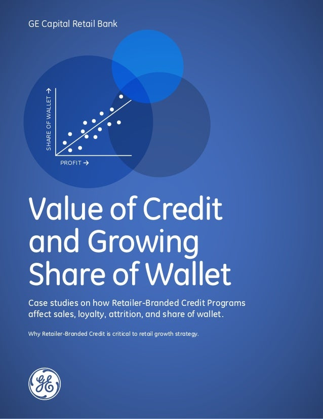 GE Capital Retail Bank Value of Credit and Growing Share of Wallet Case studies on how Retailer-Branded Credit Programs af...