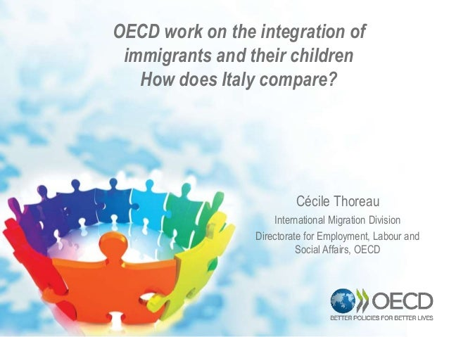 OECD work on the integration of immigrants and their children How does Italy compare? Cécile Thoreau International Migrati...
