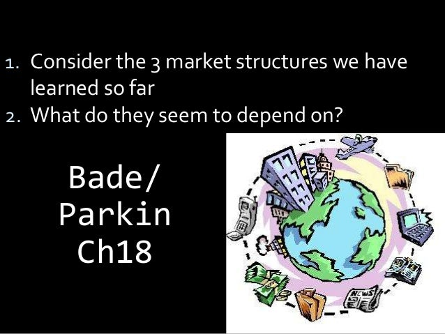 1. Consider the 3 market structures we have learned so far 2. What do they seem to depend on? Bade/ Parkin Ch18