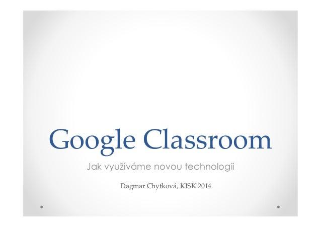 Google Classroom Jak využíváme novou technologii Dagmar Chytková, KISK 2014