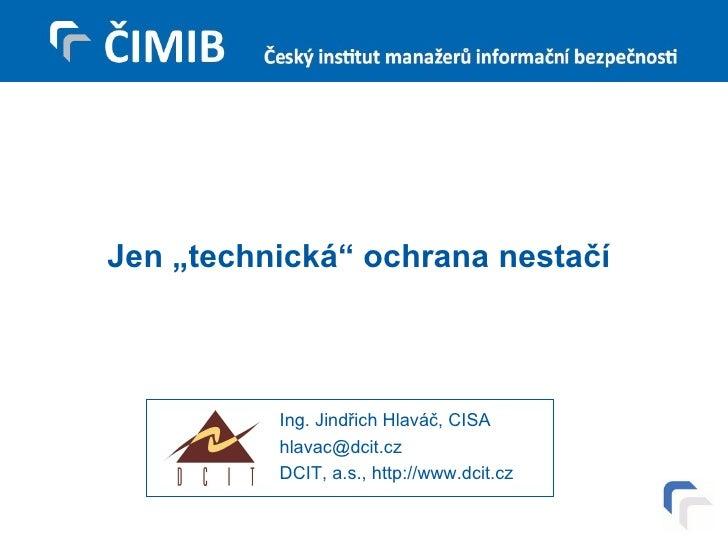 """Jen """"technická"""" ochrana nestačí Ing. Jindřich Hlaváč, CISA [email_address] DCIT, a.s., http://www.dcit.cz"""