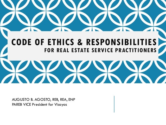 CODE OF ETHICS & RESPONSIBILITIES FOR REAL ESTATE SERVICE PRACTITIONERS AUGUSTO B. AGOSTO, REB, REA, ENP PAREB VICE Presid...