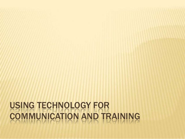 USING TECHNOLOGY FOR COMMUNICATION AND TRAINING
