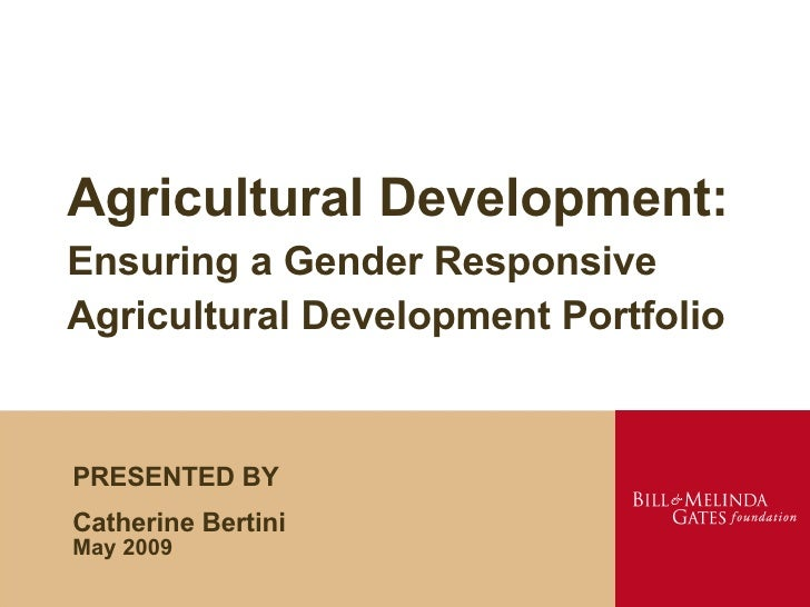 Agricultural Development: Ensuring a Gender Responsive Agricultural Development Portfolio PRESENTED BY Catherine Bertini M...