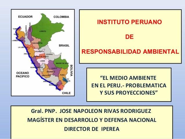 """""""EL MEDIO AMBIENTEEN EL PERU.- PROBLEMATICAY SUS PROYECCIONES""""Gral. PNP. JOSE NAPOLEON RIVAS RODRIGUEZMAGÍSTER EN DESARROL..."""