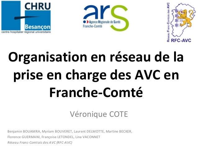 Organisation en réseau de la  prise en charge des AVC en  Franche-Comté  Véronique COTE  Benjamin BOUAMRA, Myriam BOUVERET...