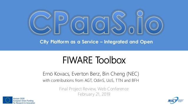 City Platform as a Service – Integrated and Open FIWARE Toolbox Ernö Kovacs, Everton Berz, Bin Cheng (NEC) with contributi...