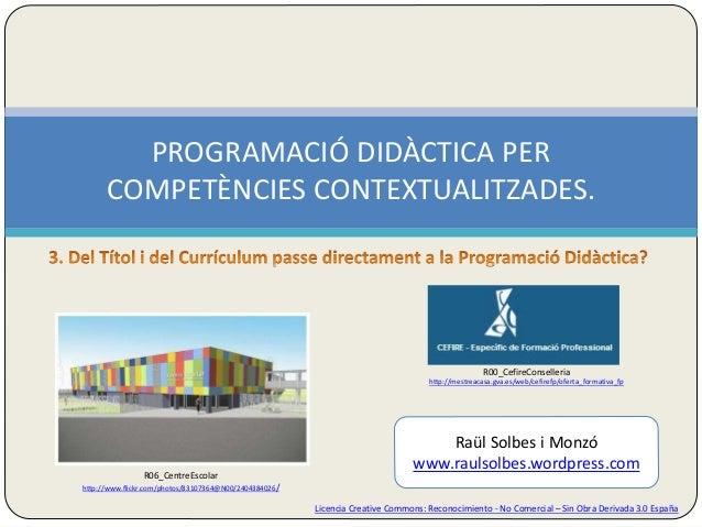 PROGRAMACIÓ DIDÀCTICA PER  COMPETÈNCIES CONTEXTUALITZADES.  Licencia Creative Commons: Reconocimiento - No Comercial – Sin...