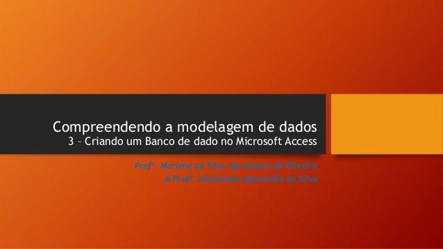 Compreendendo a modelagem de dados 3 – Criando um Banco de dado no Microsoft Access Profª. Marlene da Silva Maximiano de O...