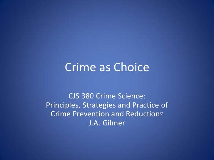Crime as Choice<br />CJS 380 Crime Science:Principles, Strategies and Practice of<br />Crime Prevention and Reduction©<br ...