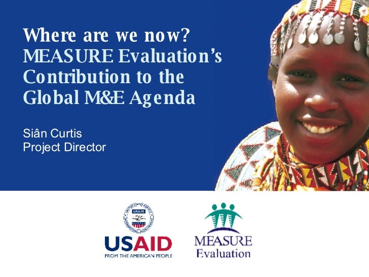 Si ân Curtis Project Director Where are we now? MEASURE Evaluation's Contribution to the Global M&E Agenda