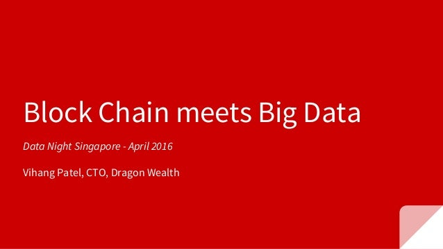 Block Chain meets Big Data Data Night Singapore - April 2016 Vihang Patel, CTO, Dragon Wealth