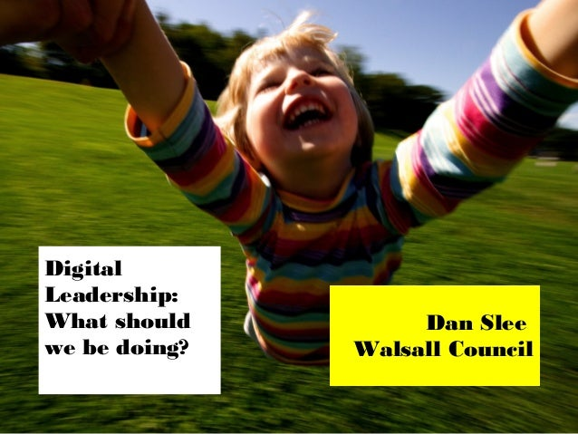 Digital Leadership: What should we be doing?  Dan Slee Walsall Council