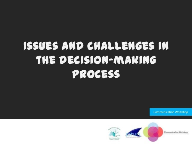 Issues and challenges in  the decision-making        process                     Communication Workshop