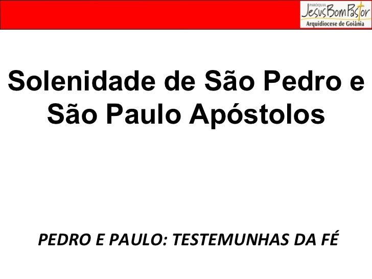 Solenidade de São Pedro e São Paulo Apóstolos PEDRO E PAULO: TESTEMUNHAS DA FÉ