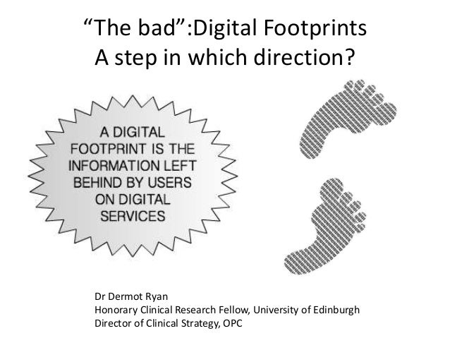 """The bad"":Digital Footprints A step in which direction? Dr Dermot Ryan Honorary Clinical Research Fellow, University of Ed..."