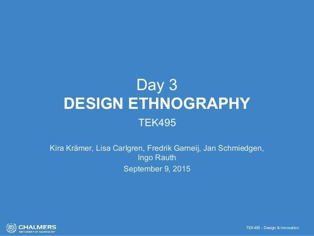 TEK495 - Design & Innovation Day 3 DESIGN ETHNOGRAPHY TEK495 Kira Krämer, Lisa Carlgren, Fredrik Garneij, Jan Schmiedgen, ...