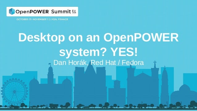 Desktop on an OpenPOWER system? YES! Dan Horák, Red Hat / Fedora