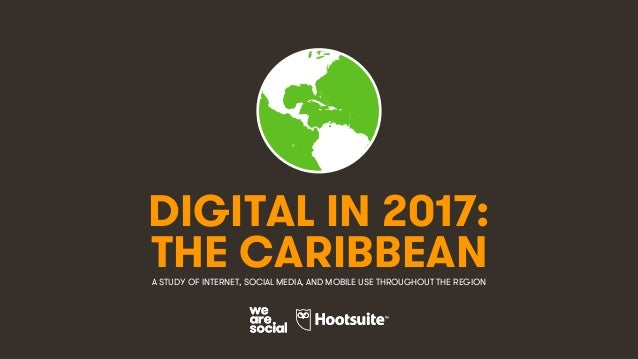 1 DIGITAL IN 2017: A STUDY OF INTERNET, SOCIAL MEDIA, AND MOBILE USE THROUGHOUT THE REGION THE CARIBBEAN