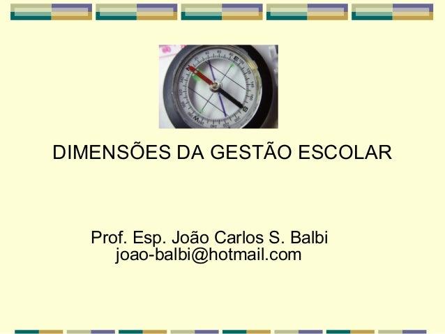 DIMENSÕES DA GESTÃO ESCOLAR  Prof. Esp. João Carlos S. Balbi joao-balbi@hotmail.com