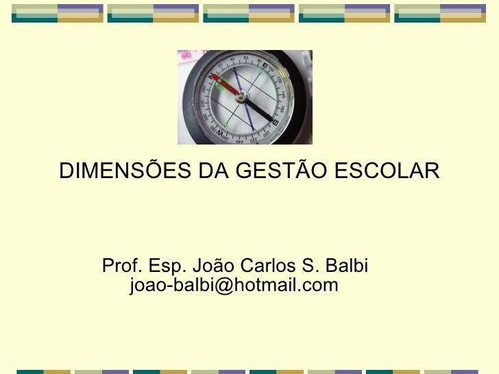 <ul><li>DIMENSÕES DA GESTÃO ESCOLAR </li></ul><ul><li>Prof. Esp. João Carlos S. Balbi    [email_address] </li></ul>