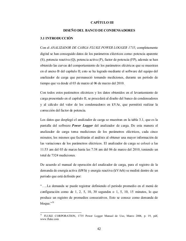 42 CAPÍTULO III DISEÑO DEL BANCO DE CONDENSADORES 3.1 INTRODUCCIÓN Con el ANALIZADOR DE CARGA FLUKE POWER LOGGER 1735, com...