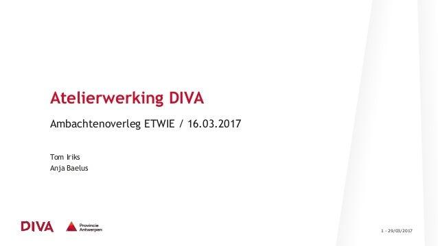 1 - 29/03/2017 Atelierwerking DIVA Ambachtenoverleg ETWIE / 16.03.2017 Tom Iriks Anja Baelus