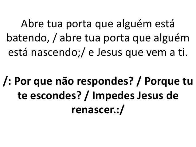 Abre tua porta que alguém estábatendo, / abre tua porta que alguémestá nascendo;/ e Jesus que vem a ti./: Por que não resp...