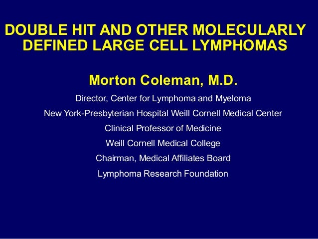 DOUBLE HIT AND OTHER MOLECULARLY DEFINED LARGE CELL LYMPHOMAS Morton Coleman, M.D. Director, Center for Lymphoma and Myelo...