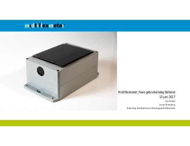 Multiflexmeter, Fews gebruikersdag Deltares 13 juni 2017 Jos Goossen Jan van Kranenburg Waterschap Scheldestromen & Beheer...