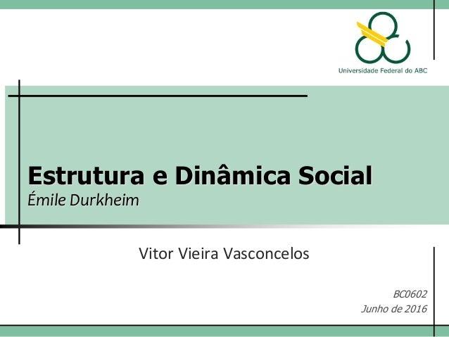 Estrutura e Dinâmica Social Émile Durkheim Vitor Vieira Vasconcelos BC0602 Junho de 2016