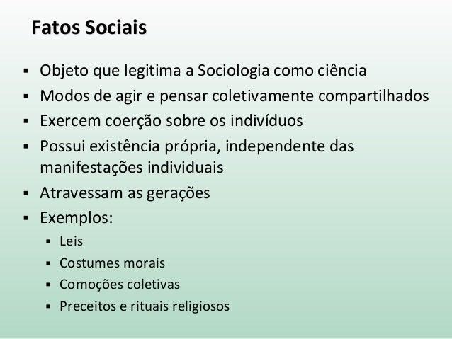 Fatos Sociais  Objeto que legitima a Sociologia como ciência  Modos de agir e pensar coletivamente compartilhados  Exer...