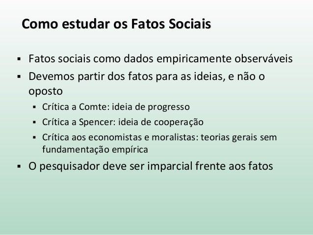 Como estudar os Fatos Sociais  Fatos sociais como dados empiricamente observáveis  Devemos partir dos fatos para as idei...