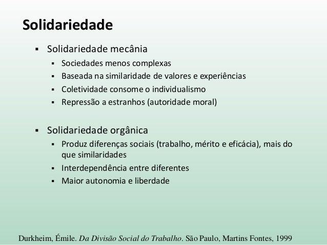 Solidariedade  Solidariedade mecânia  Sociedades menos complexas  Baseada na similaridade de valores e experiências  C...