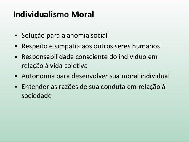 Individualismo Moral  Solução para a anomia social  Respeito e simpatia aos outros seres humanos  Responsabilidade cons...