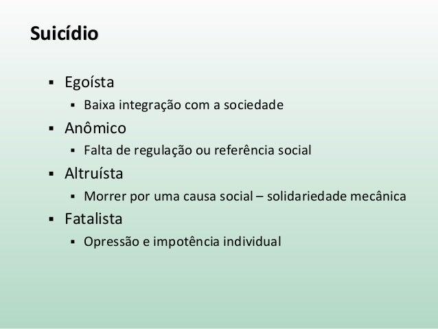 Suicídio  Egoísta  Baixa integração com a sociedade  Anômico  Falta de regulação ou referência social  Altruísta  Mo...