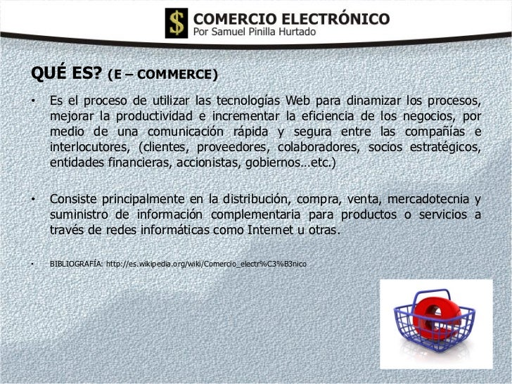 QUÉ ES? (E – COMMERCE)•   Es el proceso de utilizar las tecnologías Web para dinamizar los procesos,    mejorar la product...