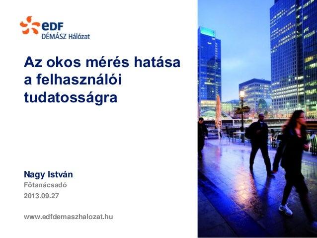 Az okos mérés hatása a felhasználói tudatosságra Nagy István Főtanácsadó 2013.09.27 www.edfdemaszhalozat.hu