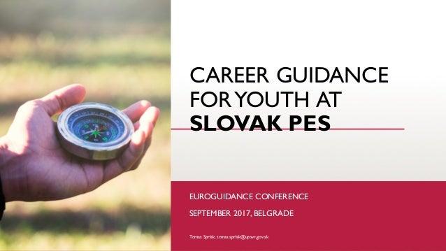 CAREER GUIDANCE FORYOUTH AT SLOVAK PES EUROGUIDANCE CONFERENCE SEPTEMBER 2017, BELGRADE Tomas Sprlak, tomas.sprlak@upsvr,g...