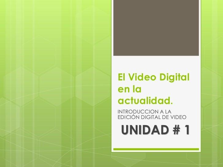 El Video Digitalen laactualidad.INTRODUCCION A LAEDICIÓN DIGITAL DE VIDEO UNIDAD # 1
