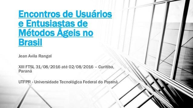 Encontros de Usuários e Entusiastas de Métodos Ágeis no Brasil Jean Avila Rangel XIII FTSL 31/08/2016 até 02/08/2016 – Cur...