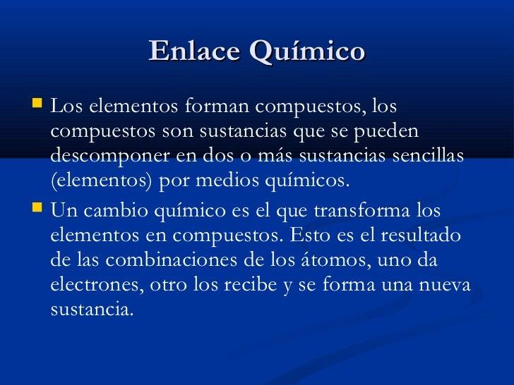 Enlace Químico <ul><li>Los elementos forman compuestos, los compuestos son sustancias que se pueden descomponer en dos o m...