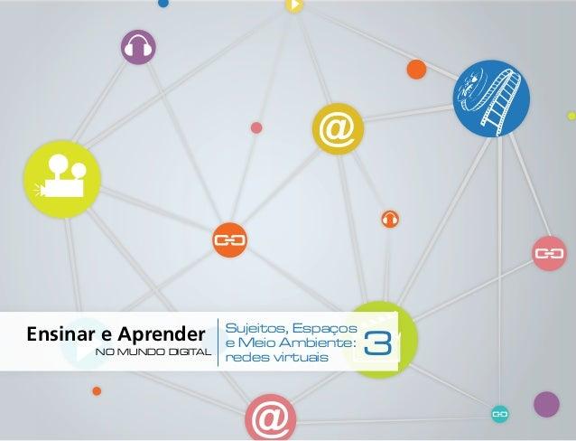 Ensinar e Aprender   1   Sujeitos, Espaços e Meio Ambiente: redes virtuais 3no mundo digital Ensinar e Aprender no mu...