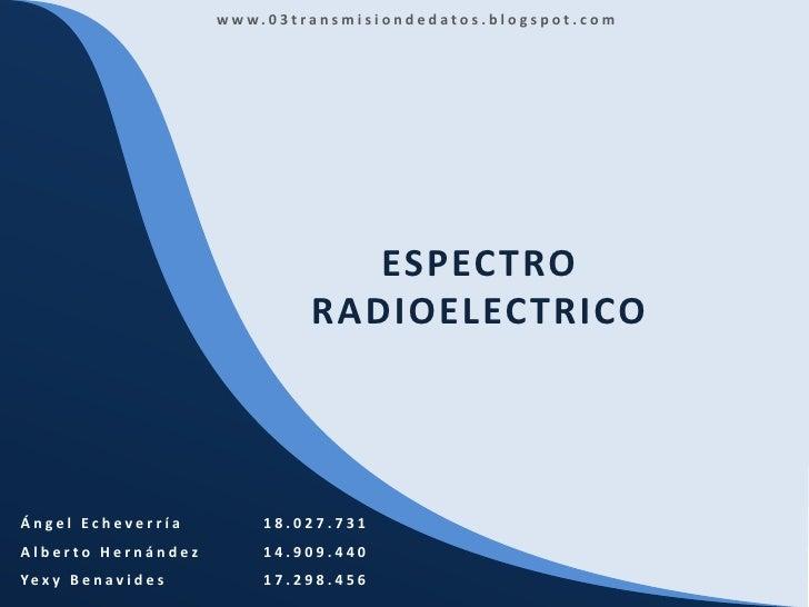 www.03transmisiondedatos.blogspot.com<br />ESPECTRO RADIOELECTRICO<br />Ángel Echeverría18.027.731<br />Alberto Hernández...