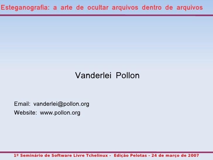 Esteganografia: a arte de ocultar arquivos dentro de arquivos                                  Vanderlei Pollon       Emai...