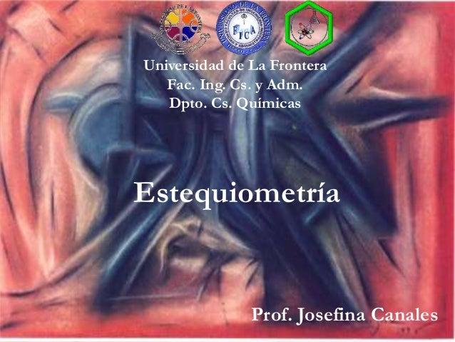 Universidad de La Frontera  Fac. Ing. Cs. y Adm.  Dpto. Cs. Químicas  Estequiometría  Prof. Josefina Canales